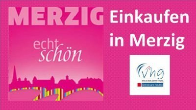 This graphic is a pink rectangle. The following words are written on the graphic: Merzig. echt schön. Einkaufen in Merzig. vhg. This translates to: Merzig, really beautiful. Shopping in Merzig. Chamber of commerce.